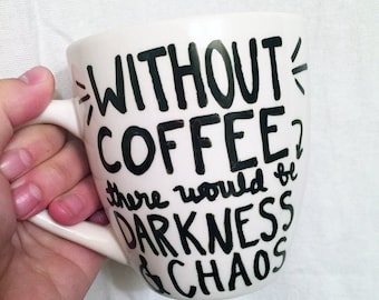 Without Coffee There Would Be Darkness and Chaos, Ceramic Coffee Mug, Hand Painted Mug, Funny Quote, Coffee Lover, Coffee Addict, Gift Idea
