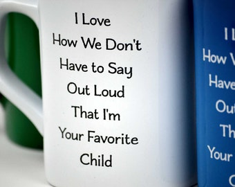 """Stocking Stuffer! - Engraved Coffee Mug -""""I Love How We Don't Have to Say Out Loud I'm Your Favorite Child"""" - Available in Five Colors!"""
