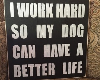I Work Hard So My Dog Can Have A Better Life 12x12 Wood Sign