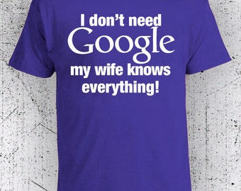 I Don't Need Google, My Wife Knows Everything t shirt, Funny T-shirts, Graphic Tees, Humor tshirts