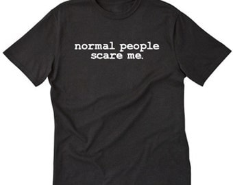 Normal People Scare Me T-shirt Funny Hilarious Sarcastic College Teen Tee Shirt