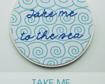 Embroidery Hoop Art. Take Me To The Sea. Summer.Hand Embroidered Quote.