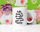 Take time to do what makes your soul happy - 11oz Coffee Mug - Quote Mug - Motivation - Gift Idea - Happy Mug