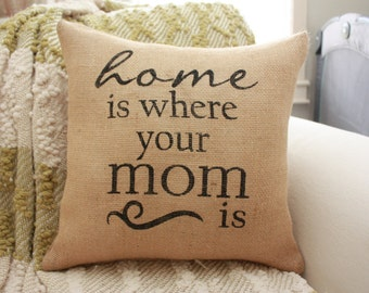 Burlap Pillow - Home Is Where Your Mom Is - Mother's Day Gift