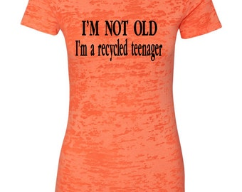 I'm NOT OLD I'm a recycled teenager  Women's T-Shirt, Burnout Tee, Burnout T-Shirt, Women's Funny Saying Tee