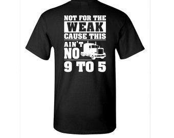 Not For The Weak Cause This Ain't No 9 to 5 t-shirt - Trucker t-shirt - Truck Driver shirt