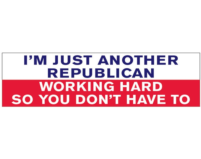 I'm Just another Republican Working Hard So You Don't Have To Decal Vinyl or Magnet Bumper Sticker