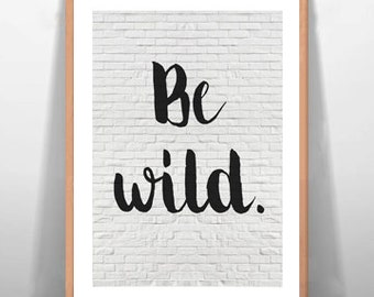 Be Wild Inspirational Quote Art Wall Decor Motivational Poster Instant Download Digital Typography Print