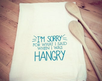 Flour Sack Tea Towel: 'I'm sorry for what I said when I was hangry' Hand Screen Printed