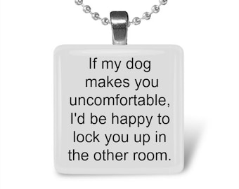 If my dog makes you uncomfortable, I can lock you up glass tile pendant