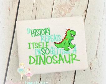 "Dinosaur Shirt- ""If History Repeats Itself I'm So Getting a Dinosaur""- Funny Dino Shirt- Boys- Girls- Custom embroidery"