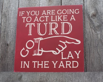 Funny Sign, If You're going to act like a Turd go lay in the Yard, Gift for teenager, Home Decor, Turd Plaque, Turd Sign, Funny Gift, Wooden