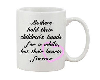 Mother mug, Mothers hold their children's hands for a while but their hearts forever, mother's day, mom, dishwasher safe