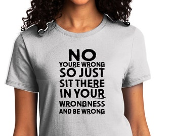 Your Wrong.. Ladies Shirt