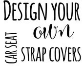 Design your OWN set of  Carseat Strap Covers