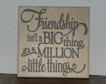 Friendship isn't a big thing, it's a million little things, Decorative Tile, Plaque, sign, saying, quote
