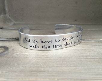 All We Have to Decide is What To Do With the Time That is Given Us - Tolkein Bracelet Hand Stamped Cuff Bracelet