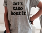 Let's taco bout it TShirt Unisex womens gifts girls tumblr funny slogan fangirls gifts birthday teens teenager friends girlfriend