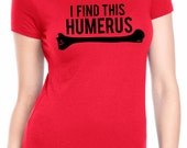 Womens I Find This Humerus T-Shirt funny bone, literal, anatomy, perfect shirt for a doctor, nurse, red, gothic, halloween tshirt,goth S-2XL