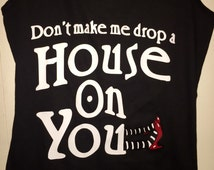 "dont make me drop a house on you ""wizard of oz"" themed shirt; wizard of oz; wizard of oz shirt; novelty tshirts; funny tshirts"