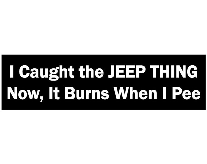 I Caught the Jeep Thing Now, I It Burns When I Pee Decal Vinyl or Magnet Bumper Sticker