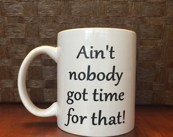 Ain't nobody got time for that mug!