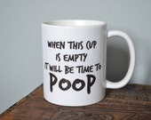 When This Cup Is Empty It Will Be Time To Poop Coffee Mug  - Custom Handmade Coffee Cup