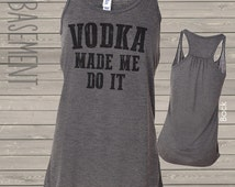 vodka made me do it drinking TANK top -choose your favorite beverage or vice of choice bella flowy tank