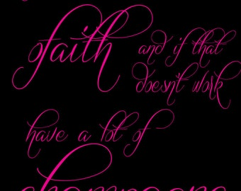 Have a lot of Faith and if that doesn't work have a lot of Champagne' 8.5X11 poster Instant Download