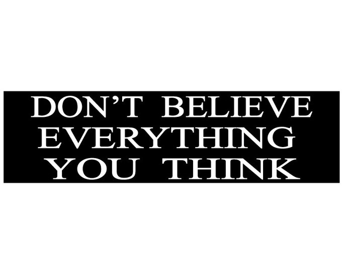 Don't Believe Everything You Think- BLK Decal Vinyl or Magnet Bumper Sticker