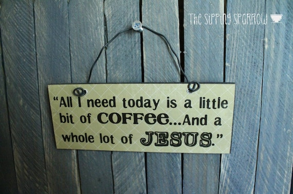 All I Need Today Little Bit Of Coffee A Whole Lot Of Jesus