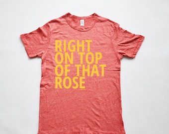 Right on Top of that Rose Adult Tee