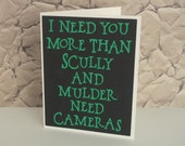 I need you more than Scully and Mulder need cameras- Black with Green lettering- X-Files Inspired love Card- Blank inside