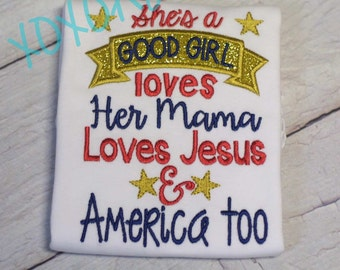 She's a Good Girl Loves her Mama Loves Jesus and America too---4th of July-Independence Day-- Embroidered Shirt or Bodysuit