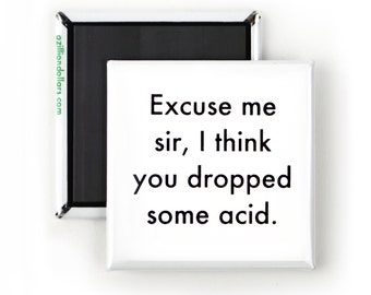 Funny Magnet; Funny Sarcastic Quotes; Excuse Me Sir, I Think You Dropped Some Acid; Funny Druggy Quote; LSD Humor; Smart Ass Funny Humor