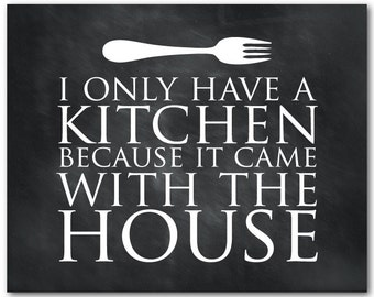 Kitchen Wall Art - I only have a kitchen because it came with the house - Print - Housewarming gift - Chalkboard prin - wall decor