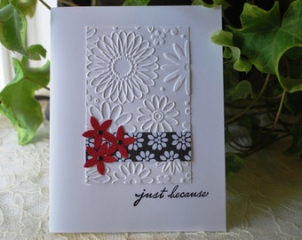 Handmade Greeting Card: Just Because, black and white and red, flowers