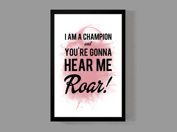 I Am A Champion And Youre Gonna Hear Me Roar