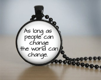 As long as people can change, the world can change. Quote Pendant Necklace or Keychain