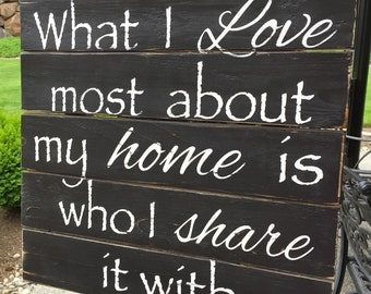 What I Love Most About My Home Is Who I Share It With Rustic Wood Sign - Hand-painted - Wedding Gift - Housewarming