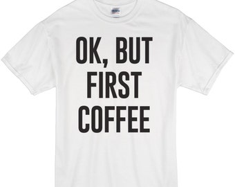But First Coffee T-Shirt, Tumblr Shirt, Popular t-shirt, Instagram Favorite, Coffee Lover Shirt / 224