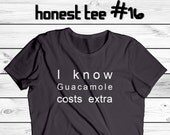I know Guacamole costs extra. tshirt #16 by Honest Tee - Men and Women styles - Pick your Color - Funny Rude Sarcastic cotton tshirt vinyl