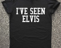 Elvis T shirt, I've seen Elvis, Elvis Presley Fan shirt, Gift for Elvis Fan, Elvis Tshirt, Elvis T-shirt, Rock music shirt