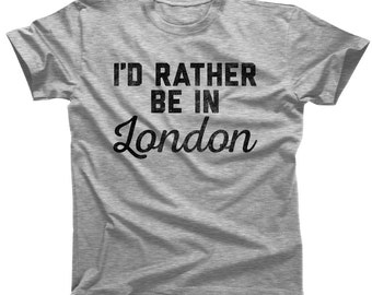 I'd Rather Be in London T-Shirt - Mens & Ladies Sizes (Small-3X) - (Please see SIZING CHART in Item Details)