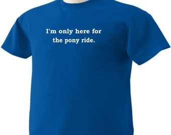 Here for the pony ride Funny T-Shirt