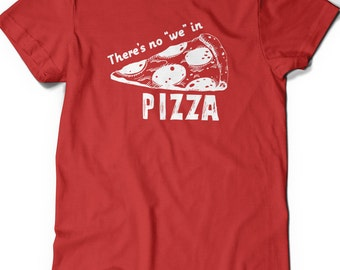 Funny Pizza Shirt Humor T-Shirt T Shirt Tee Mens Women Ladies Gift Present Foodie Food Shirt There's no We in Pizza Lover Geeky Nerd Geekery