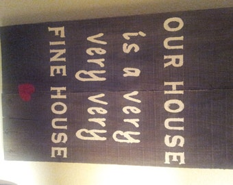 Our house is a very very very fine house wooden sign wedding or house-warming gift