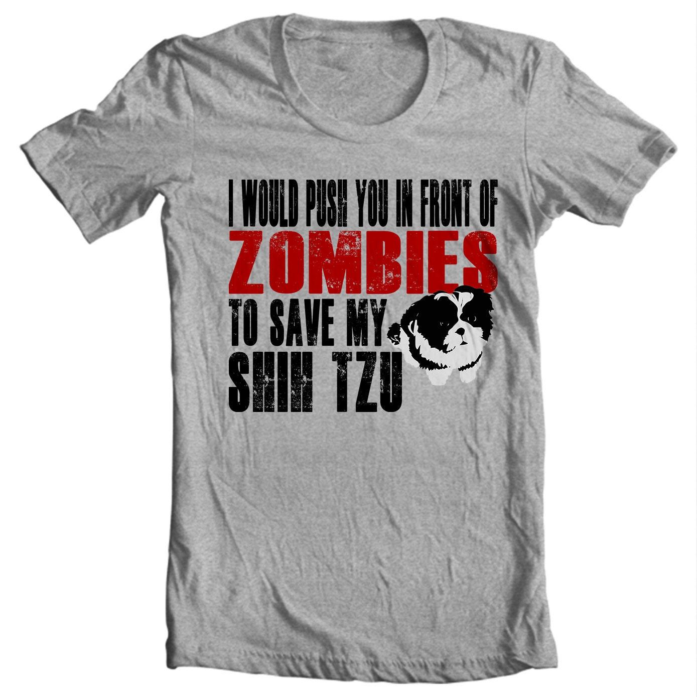 Shih Tzu T-shirt - I Would Push You In Front Of Zombies To Save My Shih Tzu - Shih Tzu T-shirt