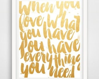 Printable Art, Inspirational Print, When You Love What You Have,Typography Quote, Home Decor, Motivational Poster,  Wall Art