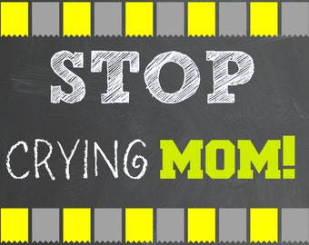 INSTANT DL- Stop Crying MOM!- Grey/Yellow Chalkboard Sign